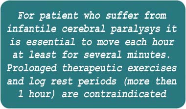 For patients who suffer from infantile cerebral paralysis it is essential to move each hour at least for several minutes. Prolonged therapeutic exercises and long rest periods (>1hour) are contraindicated.